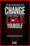 The Power to Change The Way You  Love Yourself: The Key to Unlocking Self Love - 10 Life Changing Steps to Self Love (The Power To Love Book 1)