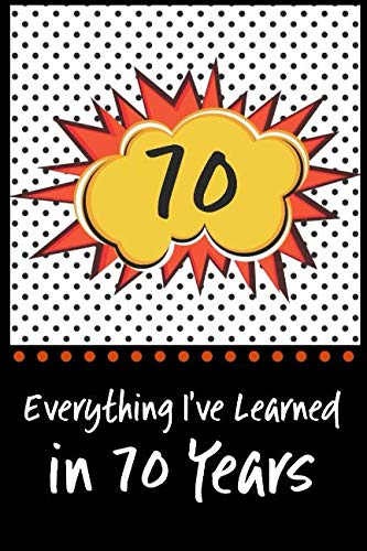 Everything I've Learned in 70 Years!: 6 x 9 Lined Journal and Birthday Gag Gift, Notebook Record Keeper, 140 Pages