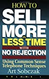 How to Sell More, in Less Time, With No Rejection: Using Common Sense Telephone Techniques: 1