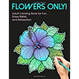Flowers Only! Adult Coloring Book for Fun, Stress Relief, and Relaxation