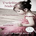 Twirling Naked in the Streets and No One Noticed: Growing Up with Undiagnosed Autism Audiobook by Jeannie Davide-Rivera Narrated by Alicia A. Diaz