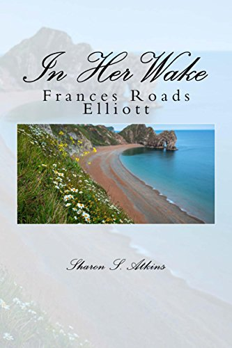 In Her Wake: The Story of Frances Elizabeth Roads Elliott 1852-1924