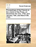 Proceedings of the Friends to the Liberty of the Press, on December the 22d, 1792; and January 19th, and March 9th 1793, See Notes Multiple Contributors, 1170267858