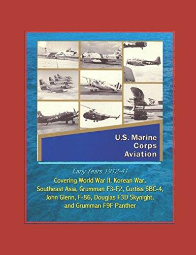 U.S. Marine Corps Aviation - Early Years 1912-41: Covering World War II, Korean War, Southeast Asia, Grumman F3-F2, Curtiss SBC-4, John Glenn, F-86, Douglas F3D Skynight, and Grumman F9F Panther