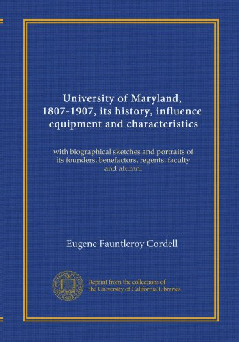 University of Maryland, 1807-1907, its history, influence, equipment and characteristics (v.1): with biographical sketches and portraits of its founders, benefactors, regents, faculty and alumni