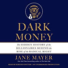 Dark Money: The Hidden History of the Billionaires Behind the Rise of the Radical Right Audiobook by Jane Mayer Narrated by Kirsten Potter