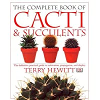 Complete Book of Cacti and Succulents: The Definitive Practical Guide to Culmination, Propagation, and Display