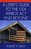 A User's Guide to the USA PATRIOT Act and Beyond, Robert P. Abele, 0761830588