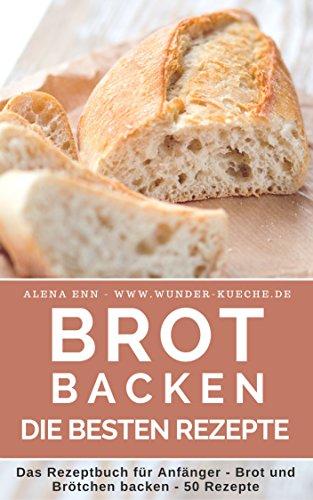 Brot backen: Das Rezeptbuch - Brot und Brötchen selber backen - 50 gelingsichere Rezepte für Anfänger und Fortgeschrittene - das Brotbackbuch für Genießer (Backen - die besten Rezepte)