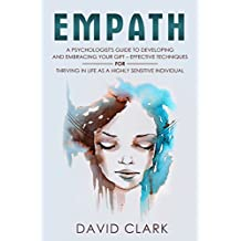 Empath: A Psychologist's Guide to Developing and Embracing your Gift – Effective Techniques for Thriving in Life as a Highly Sensitive Individual (Empath Healing Book 3)