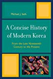 A Concise History of Modern Korea : From the Late Nineteenth Century to the Present, Seth, Michael J., 0742567125