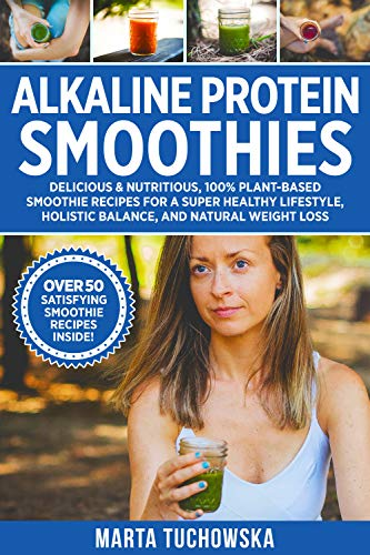 Alkaline Protein Smoothies: Delicious & Nutritious, 100% Plant-Based Smoothie Recipes for a Super Healthy Lifestyle, Holistic Balance, and Natural Weight Loss (Alkaline Smoothie Recipes Book 4)