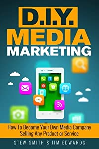 DIY Media Marketing: How To Become Your Own Media Company Selling Any Product or Service