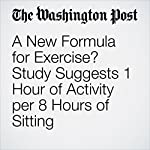 A New Formula for Exercise? Study Suggests 1 Hour of Activity per 8 Hours of Sitting | Ariana Eunjung Cha