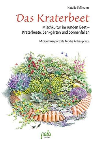 Das Kraterbeet: Mischkultur im runden Beet - Kraterbeete, Senkgärten und Sonnenfallen Mit Gemüseporträts für die Anbaupraxis