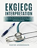 EKG/ECG Interpretation: Everything you Need to Know about the 12 - Lead ECG/EKG Interpretation and How to Diagnose and Treat Arrhythmias