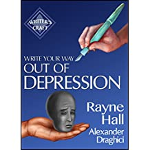 Write Your Way Out Of Depression: Practical Self-Therapy For Creative Writers (Writer's Craft Book 21)