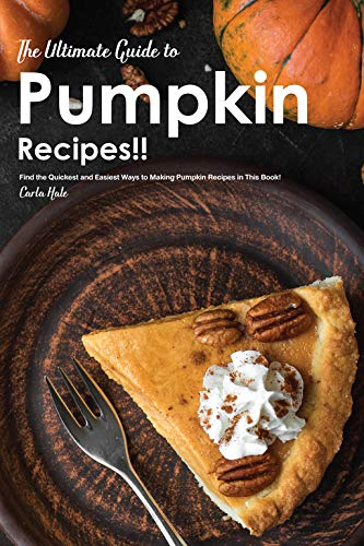 The Ultimate Guide to Pumpkin Recipes!! : Find the Quickest and Easiest Ways to Making Pumpkin Recipes in This Book!