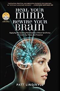 Heal Your Mind, Rewire Your Brain: Applying the Exciting New Science of Brain Synchrony for Creativity, Peace and Presence by Patt Lind-Kyle (2010-07-15)