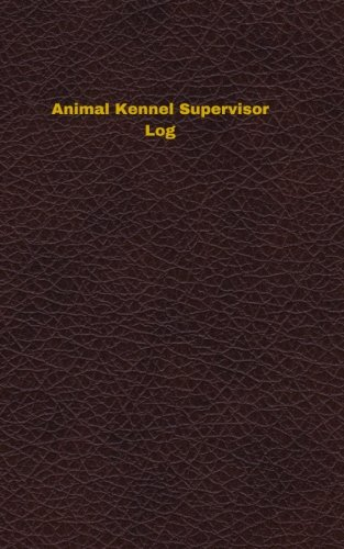Animal Kennel Supervisor Log: Logbook, Journal - 102 pages, 5 x 8 inches (Unique Logbooks/Record Books) pdf