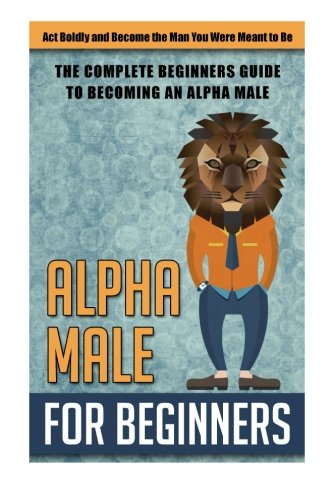 Alpha Male for Beginners: Act Boldly and Become the Man You Were Meant to Be  - (alpha male, become a alpha male , how to be a alpha male, alpha male, discipline)