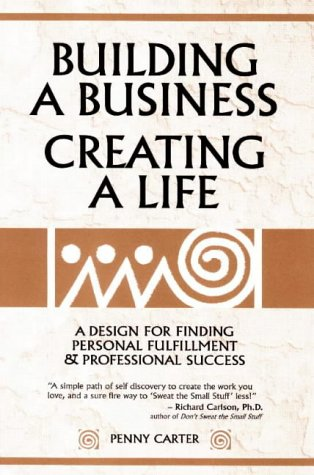Building a Business, Creating a Life: A Design for Finding Personal Fulfillment and Professional Success