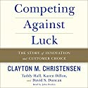 Competing Against Luck: The Story of Innovation and Customer Choice Audiobook by Clayton M. Christensen, Taddy Hall Narrated by John Pruden