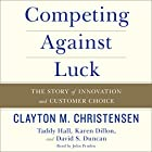 Competing Against Luck: The Story of Innovation and Customer Choice Hörbuch von Clayton M. Christensen, Taddy Hall Gesprochen von: John Pruden