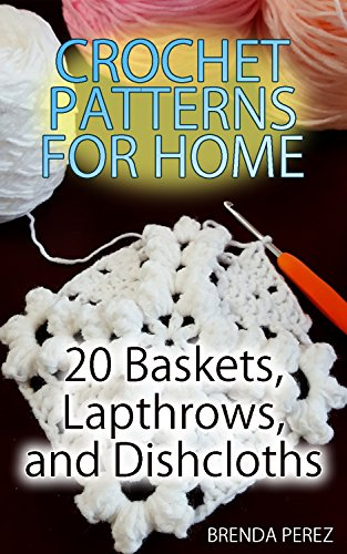 Basket Crochet Pattern (Crochet Patterns for Home: 20 Baskets, Lapthrows, and Dishcloths: (Crochet Patterns, Crochet Stitches, Crochet Book))