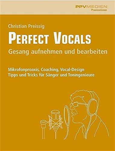 Perfect Vocals. Gesang aufnehmen und bearbeiten: Mikrofonpraxis, Coaching, Vocal-Design. Tipps und Tricks für Sänger und Toningenieure