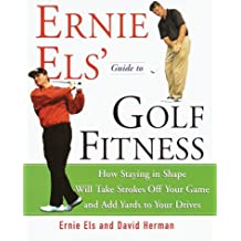 Ernie Els' Guide to Golf Fitness: How Staying in Shape Will Take Strokes Off Your Game and Add Yards to Your Drives