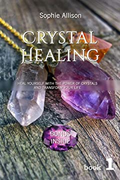 Crystal Healing: Heal Yourself with the Power of Crystals and Transform Your Life (Power of Crystals, Crystal Healing for Beginners, Healing Stones, Crystal Magic)