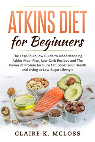 Atkins Diet for Beginners: The Easy-To-Follow Guide to Understand Atkins Meal Plan, Low-Carb Recipes and The Power of Protein for Burn Fat, Boost Your Health and Living a Low-Sugar Lifestyle