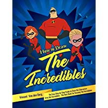 How to Draw the Incredibles: The Easy Step-by-Step Guide to Draw the Characters from the Incredibles - The Best Book for Drawing the Incredibles