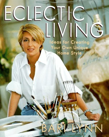 Eclectic Living: Ideas for Creating Your Own Unique Homestyle (Bari Lynn at Home)