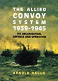 The Allied Convoy System, 1939-1945: Its Organization, Defence and Operation