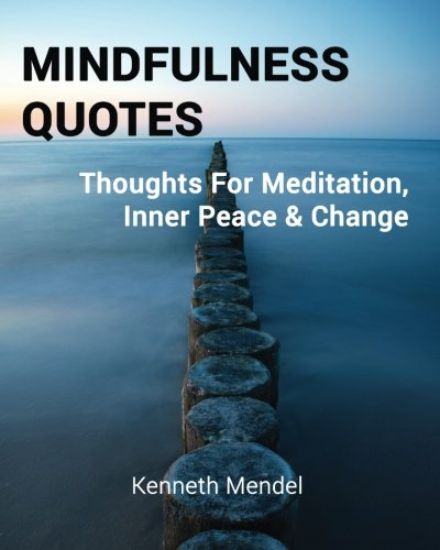 Amazon Com Mindfulness Quotes Thoughts For Meditation Inner Peace And Change 9781495287473 Mendel Kenneth Books