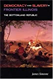 Democracy and Slavery in Frontier Illinois : The Bottomland Republic, Simeone, James, 087580263X