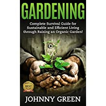 GARDENING: Complete Survival Guide for Sustainable and Efficient Living through Raising an Organic Garden!