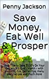 Save Money, Eat Well & Prosper: Best Tips to Save $100's On Your Grocery Bill Every Month - with shopping tips, garden tips, menu plan, recipes and much more