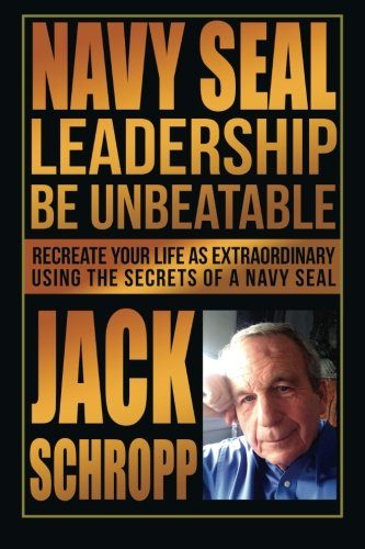 Navy SEAL Leadership: Be Unbeatable: Recreate Your Life as Extraordinary Using the Secrets of a Navy SEAL