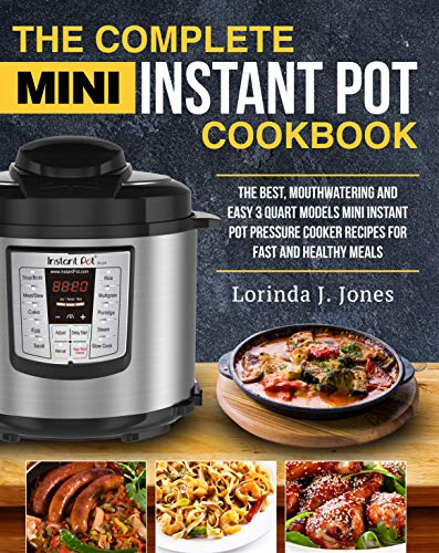 The Complete Mini Instant Pot Cookbook: The Best, Mouthwatering and Easy 3 Quart Models Mini Instant Pot Pressure Cooker Recipes For Fast and Healthy Meals by Lorinda J. Jones