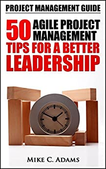 Project Management Guide - 50 Agile Project Management Tips For A Better Leadership (Project Management Tips In a Practical Book) by [C. Adams, Mike]