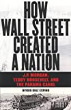 Front cover for the book How Wall Street Created a Nation: J.P. Morgan, Teddy Roosevelt, and the Panama Canal by Ovidio Diaz Espino