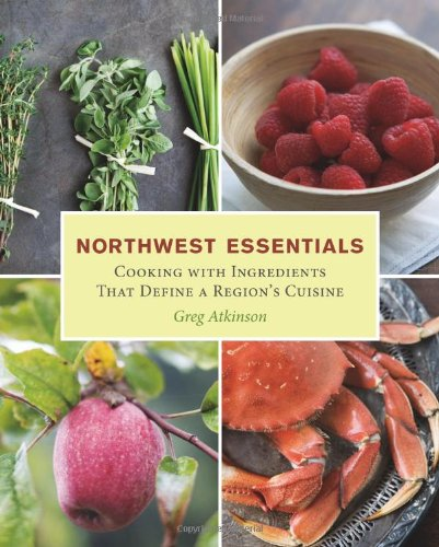 Northwest Essentials: Cooking with Ingredients That Define a Region's Cuisine by Greg Atkinson