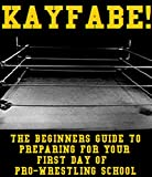 KAYFABE!: The Beginners Guide to Preparing for Your First Day of Pro-Wrestling School