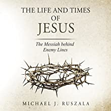 The Life and Times of Jesus: The Messiah Behind Enemy Lines Audiobook by Michael J. Ruszala, Wyatt North Narrated by David Glass