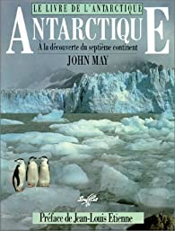 Le livre de l'Antarctique. A la découverte du septième continent par John May