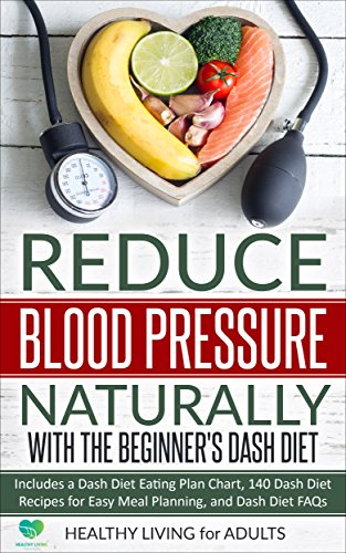 Reduce Blood Pressure Naturally with The Beginner's Dash Diet: Includes a Dash Diet Eating Plan Chart, 140 Dash Diet Recipes for Easy Meal Planning, and ... Diabetes, Vegan Diet, Vegetarian Diet))