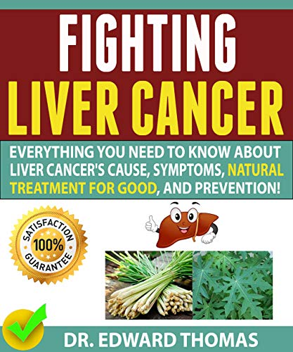 FIGHTING LIVER CANCER: Everything You Need To Know About Liver Cancer's Cause, Symptoms, The Best Natural Treatment For Good, And Prevention! by [Thomas , Dr. Edward ]